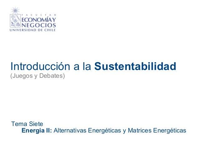 Introducción a la Sustentabilidad (Juegos y Debates) Tema Siete Energia II: Alternativas Energéticas y Matrices Energéticas