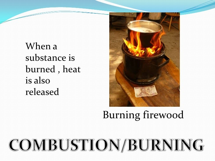When a substance is burned , heat is also released<br />Burning firewood<br />COMBUSTION/BURNING<br />