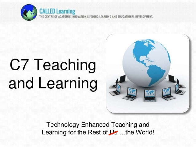 C7 Teaching  and Learning  Technology Enhanced Teaching and  Learning for the Rest of Us …the World!