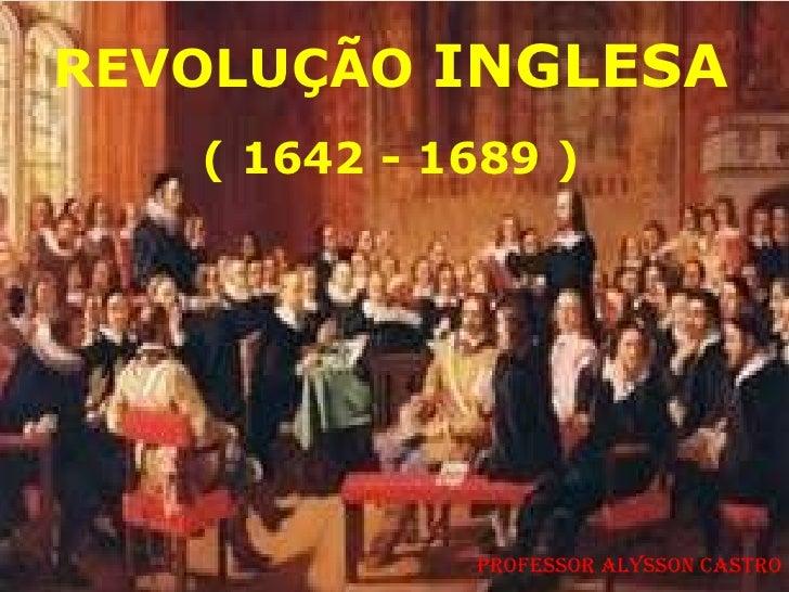 REVOLUÇÃO INGLESA   ( 1642 - 1689 )             Professor Alysson Castro