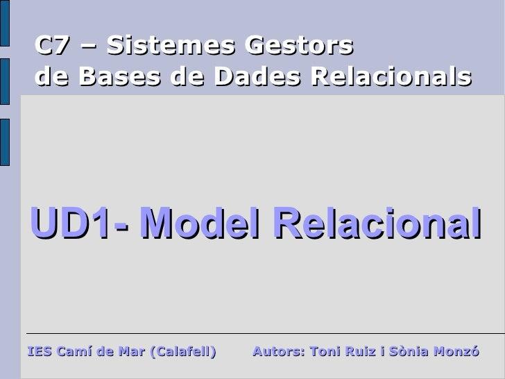 C7 – Sistemes Gestors  de Bases de Dades Relacionals UD1- Model Relacional IES Camí de Mar (Calafell) Autors: Toni Ruiz i ...