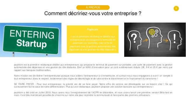 4 Comment décririez-vous votre entreprise ? À PROPOS Paykrom « est la première néobanque dédiée aux entrepreneurs qui prop...