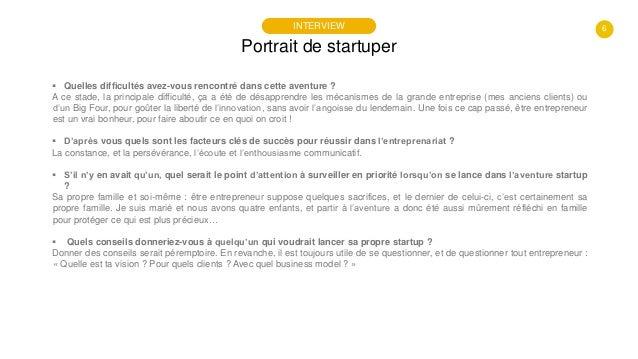 6 Portrait de startuper INTERVIEW  Quelles difficultés avez-vous rencontré dans cette aventure ? A ce stade, la principal...