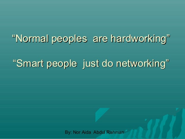 """""""Normal peoples are hardworking"""" """"Smart people just do networking""""  By: Nor Aida Abdul Rahman"""