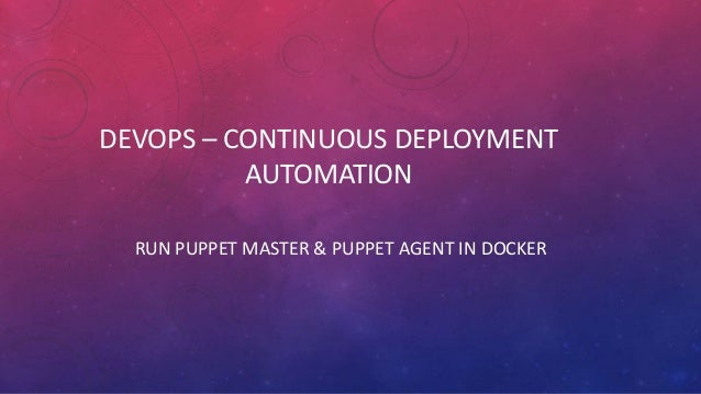 DEVOPS – CONTINUOUS DEPLOYMENT AUTOMATION RUN PUPPET MASTER & PUPPET AGENT IN DOCKER