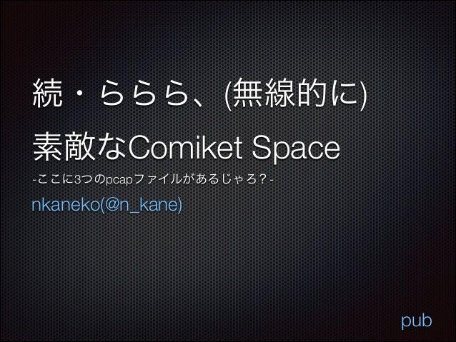 続・ららら、(無線的に) 素敵なComiket Space -ここに3つのpcapファイルがあるじゃろ?-  nkaneko(@n_kane)  pub