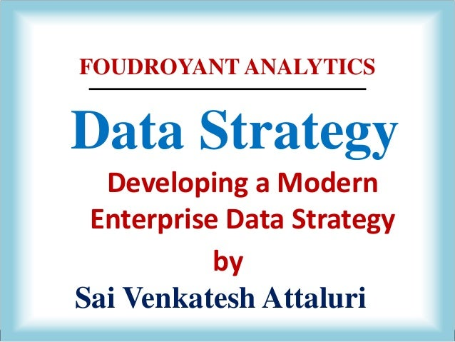 FOUDROYANT ANALYTICS Data Strategy Developing a Modern Enterprise Data Strategy Sai Venkatesh Attaluri by