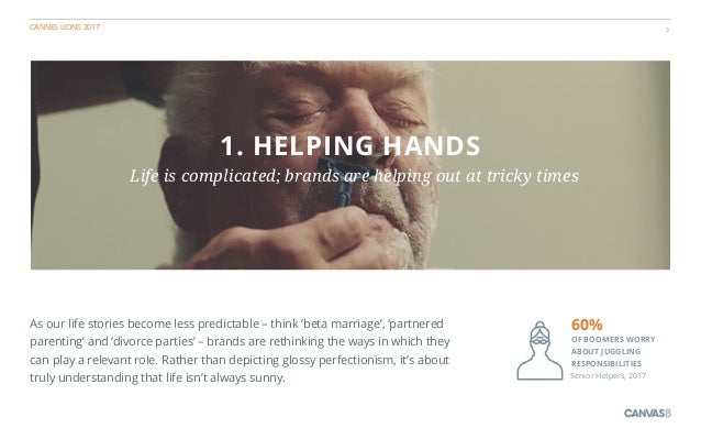 CANNES LIONS 2017 3 1. HELPING HANDS Life is complicated; brands are helping out at tricky times As our life stories becom...