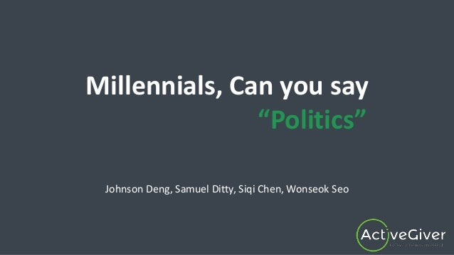 "Millennials, Can you say ""Politics"" Johnson Deng, Samuel Ditty, Siqi Chen, Wonseok Seo"