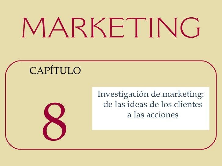 CAPÍTULO           Investigación de marketing: 8             de las ideas de los clientes                    a las acciones