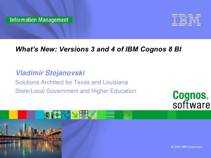 What's New: Versions 3 and 4 of IBM Cognos 8 BI   Vladimir Stojanovski Solutions Architect for Texas and Louisiana State/L...