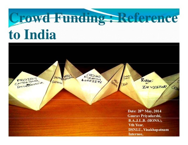 Crowd Funding : Reference to India ‐ Date: 28th May, 2014 Gaurav Priyadarshi, B.A.,LL.B. (HONS.), Vth Year, DSNLU, Visakha...