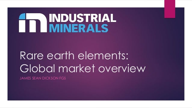 Rare earth elements: Global market overview JAMES SEAN DICKSON FGS