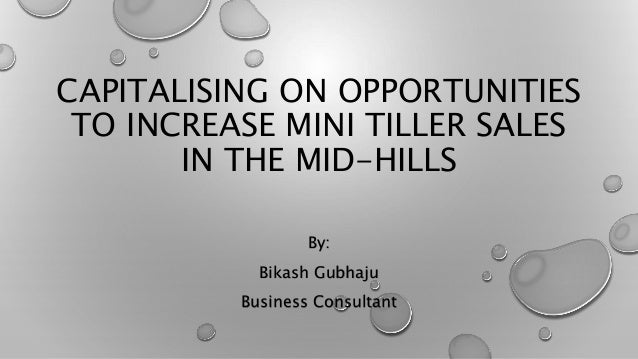 CAPITALISING ON OPPORTUNITIES TO INCREASE MINI TILLER SALES IN THE MID-HILLS By: Bikash Gubhaju Business Consultant