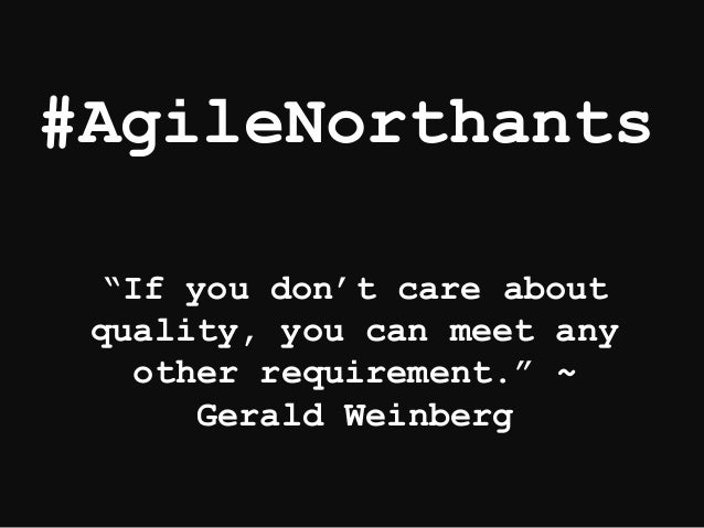 """#AgileNorthants """"If you don't care about quality, you can meet any other requirement."""" ~ Gerald Weinberg"""