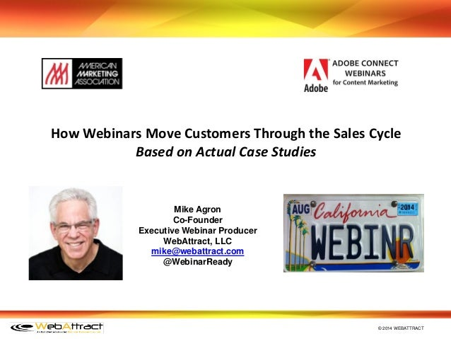 © 2014 WEBATTRACT Mike Agron Co-Founder Executive Webinar Producer WebAttract, LLC mike@webattract.com @WebinarReady How W...