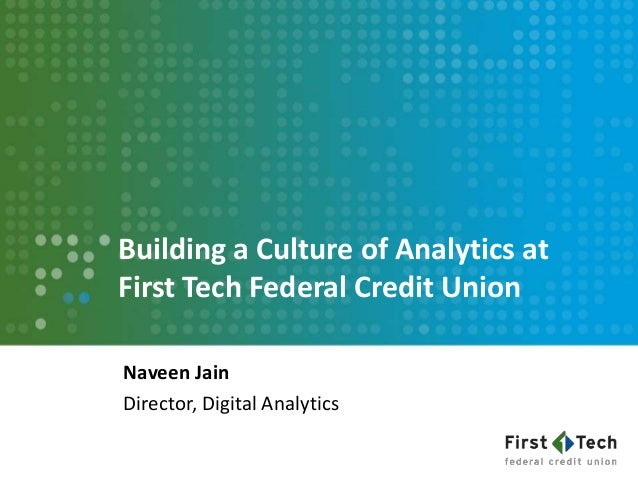 Building a Culture of Analytics at First Tech Federal Credit Union Naveen Jain Director, Digital Analytics