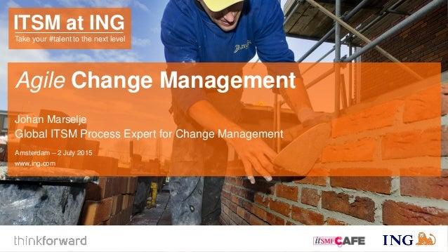 Agile Change Management Johan Marselje Global ITSM Process Expert for Change Management Amsterdam – 2 July 2015 www.ing.co...