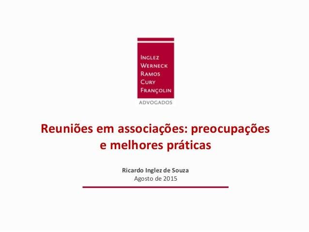 Reuniões em associações: preocupações e melhores práticas Ricardo Inglez de Souza Agosto de 2015