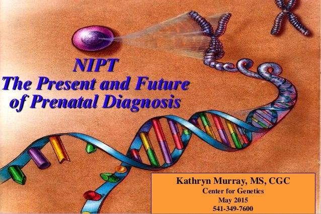 Kathryn Murray, MS, CGC Center for Genetics May 2015 541-349-7600 NIPT The Present and Future of Prenatal Diagnosis