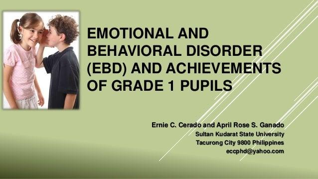 EMOTIONAL AND BEHAVIORAL DISORDER (EBD) AND ACHIEVEMENTS OF GRADE 1 PUPILS Ernie C. Cerado and April Rose S. Ganado Sultan...