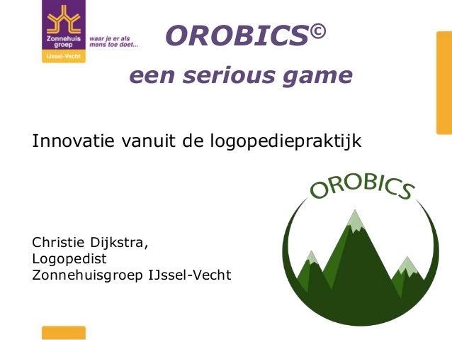 OROBICS© Innovatie vanuit de logopediepraktijk Christie Dijkstra, Logopedist Zonnehuisgroep IJssel-Vecht een serious game