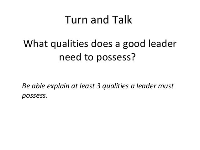 Turn and Talk What qualities does a good leader need to possess? Be able explain at least 3 qualities a leader must posses...