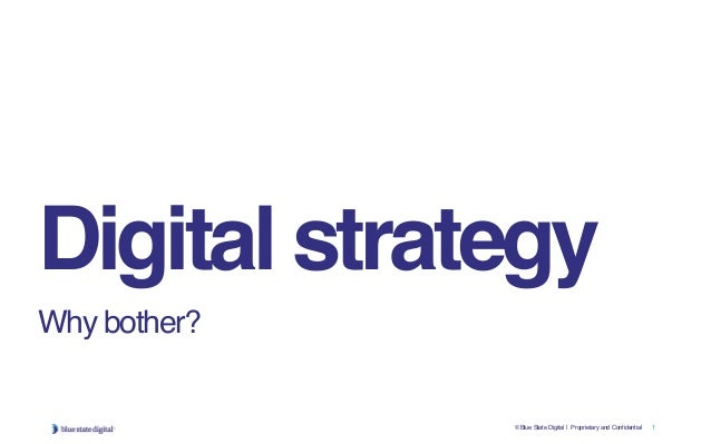 © Blue State Digital | Proprietary and Confidential 1 Digital strategy Why bother?