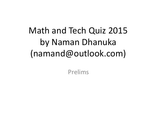 Math and Tech Quiz 2015 by Naman Dhanuka (namand@outlook.com) Prelims