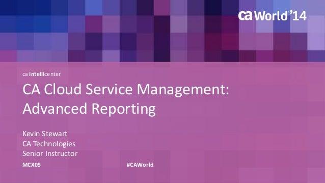 ca Intellicenter  CA Cloud Service Management:  Advanced Reporting  Kevin Stewart  CA Technologies  Senior Instructor  MCX...