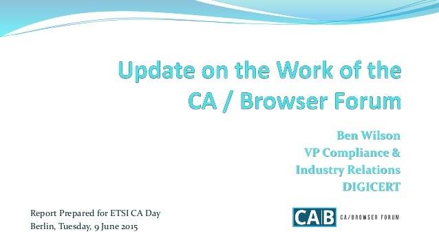 Ben Wilson VP Compliance & Industry Relations DIGICERT Report Prepared for ETSI CA Day Berlin, Tuesday, 9 June 2015