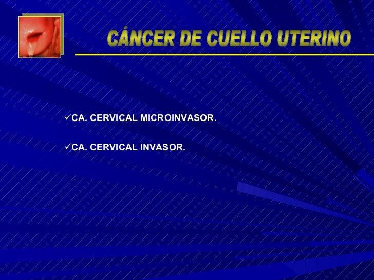 <ul><li>CA. CERVICAL INVASOR. </li></ul><ul><li>CA. CERVICAL MICROINVASOR. </li></ul>CÁNCER DE CUELLO UTERINO