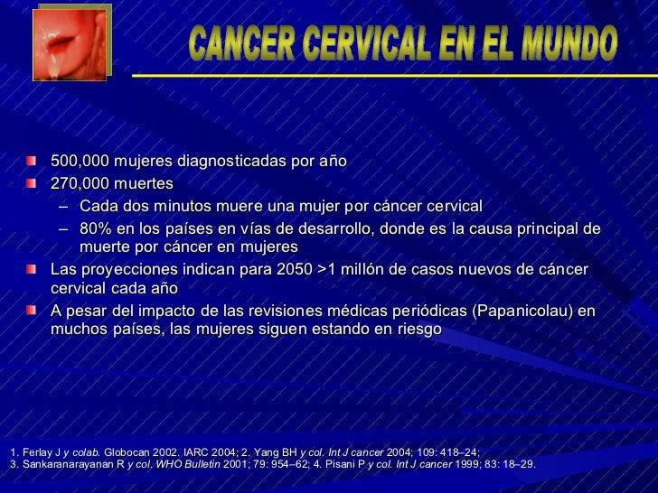 <ul><li>500,000 mujeres diagnosticadas por año </li></ul><ul><li>270,000 muertes </li></ul><ul><ul><li>Cada dos minutos mu...