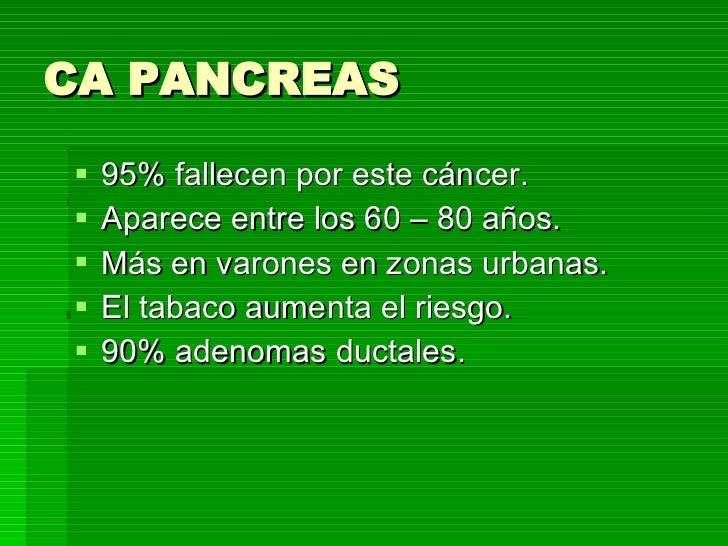 CA PANCREAS <ul><li>95% fallecen por este cáncer. </li></ul><ul><li>Aparece entre los 60 – 80 años. </li></ul><ul><li>Más ...