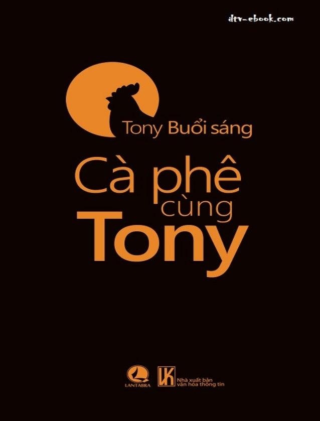 Caø Pheâ cuøng Tony Tên Ebook: Cà Phê cùng Tony Tác Giả: Tony Buổi Sáng Thể Loại: Tản văn , Văn học Việt Nam Nhà xuất bản:...