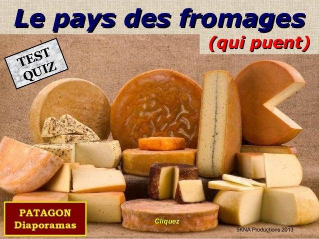 (qui puent)(qui puent) Le pays des fromagesLe pays des fromages TEST QUIZ 5KNA Productions 2013 CliquezCliquez