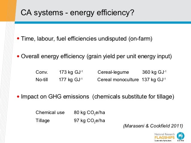 CA systems - energy efficiency?• Time, labour, fuel efficiencies undisputed (on-farm)• Overall energy efficiency (grain yi...