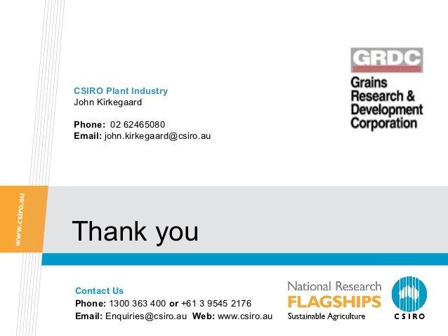 CSIRO Plant IndustryJohn KirkegaardPhone: 02 62465080Email: john.kirkegaard@csiro.auThank youContact UsPhone: 1300 363 400...