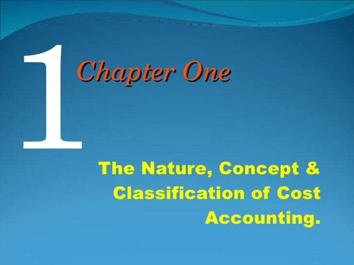 The Nature, Concept & Classification of Cost Accounting. 1 Chapter One