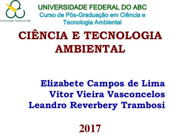 CIÊNCIA E TECNOLOGIA AMBIENTAL Elizabete Campos de Lima Vitor Vieira Vasconcelos Leandro Reverbery Trambosi 2017 UNIVERSID...