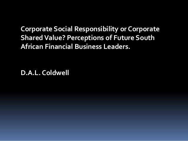Corporate Social Responsibility or CorporateShared Value? Perceptions of Future SouthAfrican Financial Business Leaders.D....