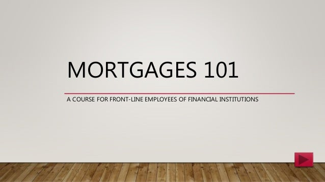 MORTGAGES 101 A COURSE FOR FRONT-LINE EMPLOYEES OF FINANCIAL INSTITUTIONS