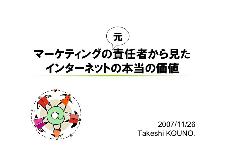 元 マーケティングの責任者から見た  インターネットの本当の価値                    2007/11/26            Takeshi KOUNO.