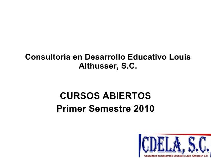 Consultoría en Desarrollo Educativo Louis Althusser, S.C. CURSOS ABIERTOS Primer Semestre 2010