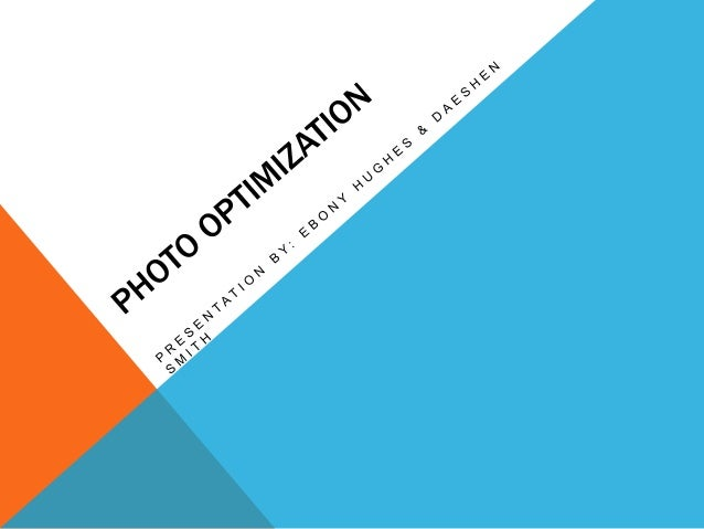 PHOTO OPTIMIZATION                              What is it? Changing/altering components of your graphic(s) to reduce the...