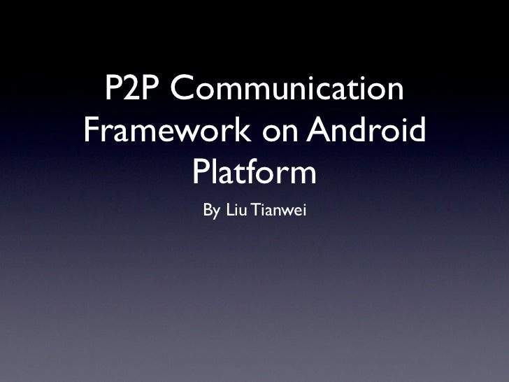 P2P CommunicationFramework on Android      Platform      By Liu Tianwei