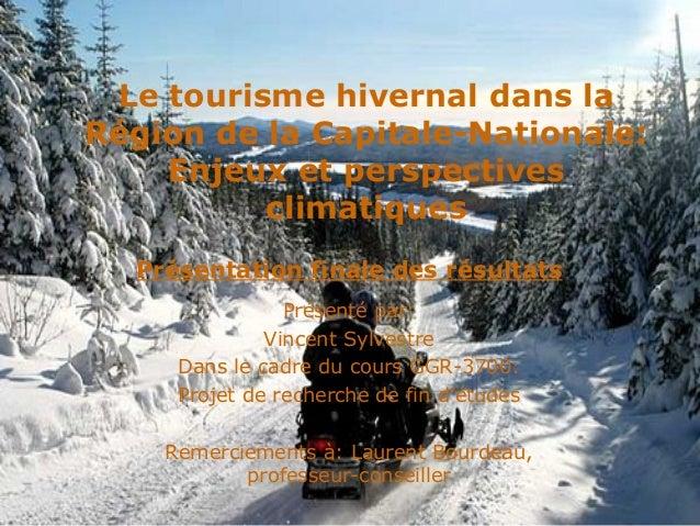 Le tourisme hivernal dans la Région de la Capitale-Nationale: Enjeux et perspectives climatiques Présenté par: Vincent Syl...