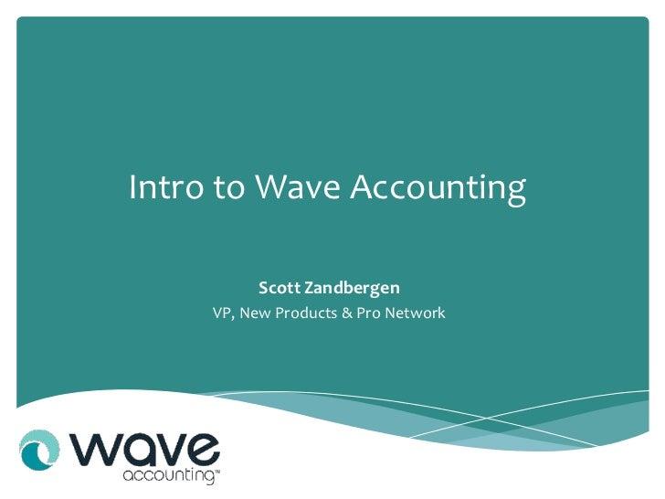 Intro to Wave Accounting          Scott Zandbergen     VP, New Products & Pro Network