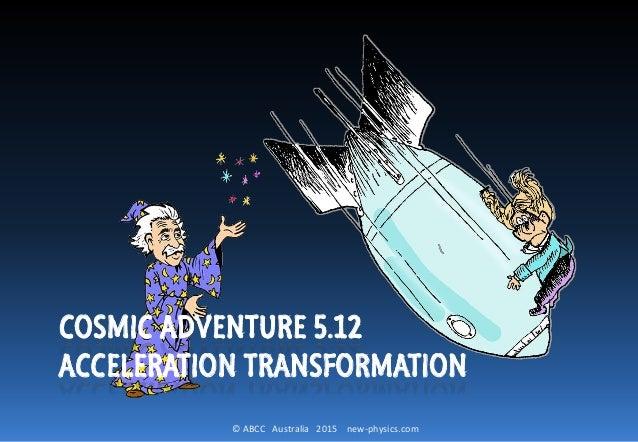 © ABCC Australia 2015 new-physics.com COSMIC ADVENTURE 5.12 ACCELERATION TRANSFORMATION