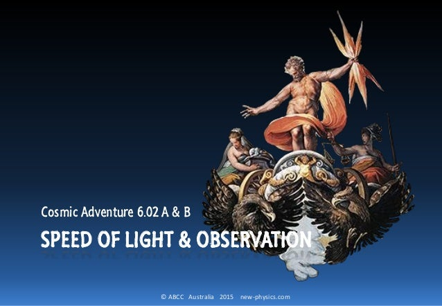 © ABCC Australia 2015 new-physics.com SPEED OF LIGHT & OBSERVATION Cosmic Adventure 6.02 A & B